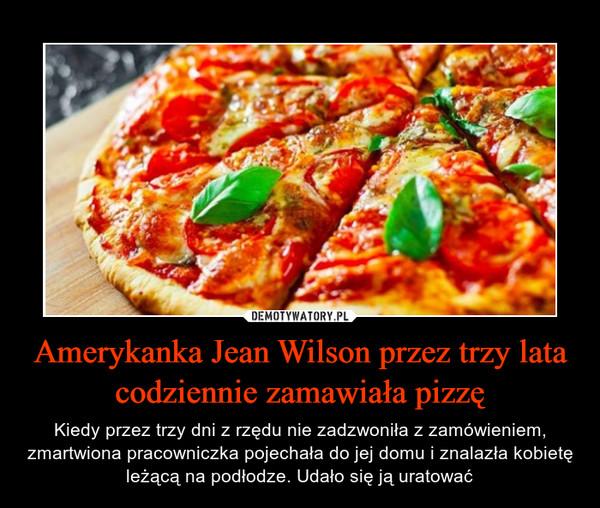 Amerykanka Jean Wilson przez trzy lata codziennie zamawiała pizzę – Kiedy przez trzy dni z rzędu nie zadzwoniła z zamówieniem,zmartwiona pracowniczka pojechała do jej domu i znalazła kobietę leżącą na podłodze. Udało się ją uratować