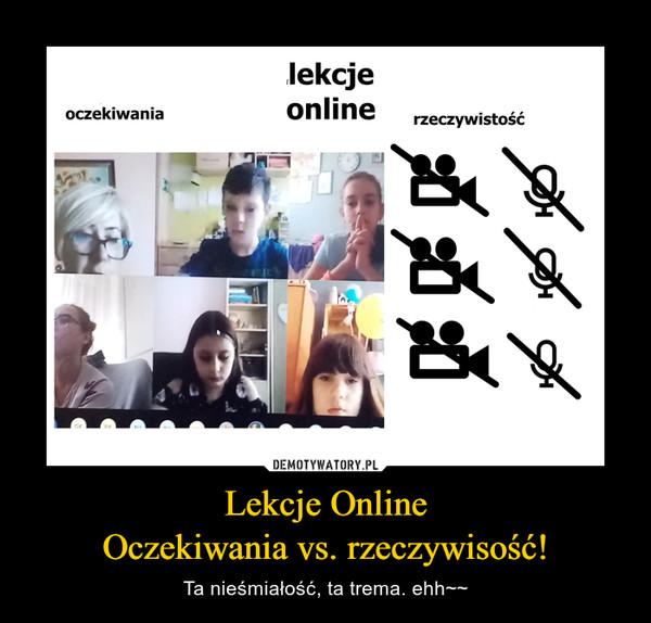 Lekcje OnlineOczekiwania vs. rzeczywisość! – Ta nieśmiałość, ta trema. ehh~~