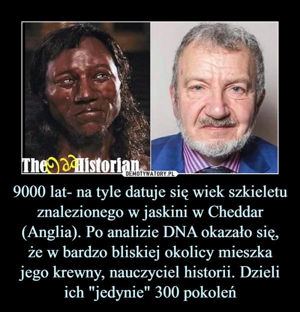 """9000 lat- na tyle datuje się wiek szkieletu znalezionego w jaskini w Cheddar (Anglia). Po analizie DNA okazało się, że w bardzo bliskiej okolicy mieszka jego krewny, nauczyciel historii. Dzieli ich """"jedynie"""" 300 pokoleń –"""
