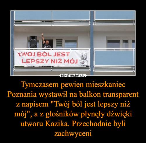 """Tymczasem pewien mieszkaniec Poznania wystawił na balkon transparent z napisem """"Twój ból jest lepszy niż mój"""", a z głośników płynęły dźwięki utworu Kazika. Przechodnie byli zachwyceni"""