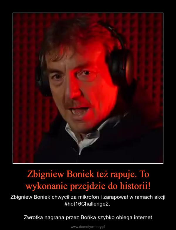 Zbigniew Boniek też rapuje. To wykonanie przejdzie do historii! – Zbigniew Boniek chwycił za mikrofon i zarapował w ramach akcji #hot16Challenge2. Zwrotka nagrana przez Bońka szybko obiega internet