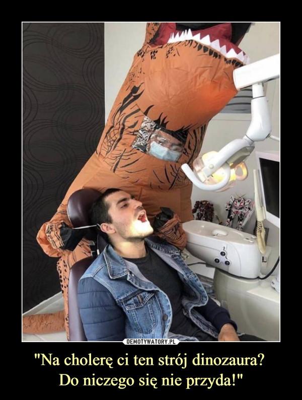 """""""Na cholerę ci ten strój dinozaura? Do niczego się nie przyda!"""" –"""