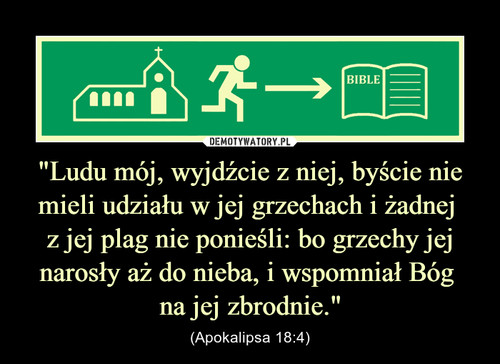 """""""Ludu mój, wyjdźcie z niej, byście nie mieli udziału w jej grzechach i żadnej  z jej plag nie ponieśli: bo grzechy jej narosły aż do nieba, i wspomniał Bóg  na jej zbrodnie."""""""