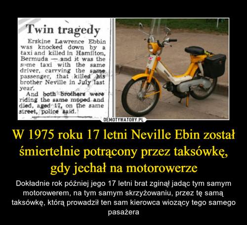 W 1975 roku 17 letni Neville Ebin został śmiertelnie potrącony przez taksówkę, gdy jechał na motorowerze