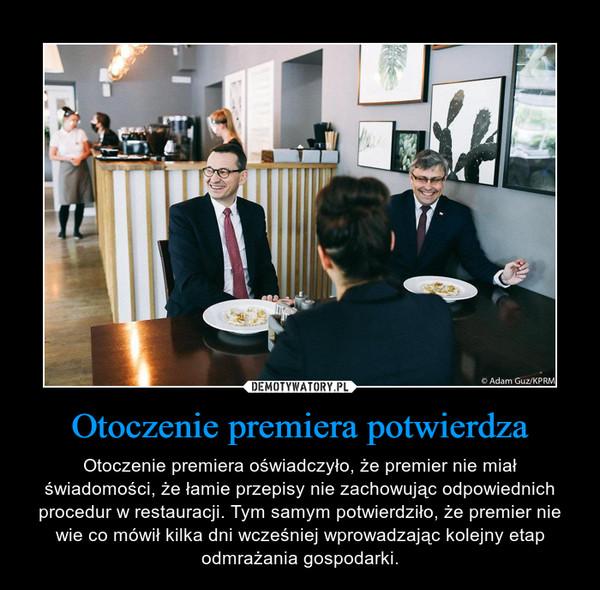 Otoczenie premiera potwierdza – Otoczenie premiera oświadczyło, że premier nie miał świadomości, że łamie przepisy nie zachowując odpowiednich procedur w restauracji. Tym samym potwierdziło, że premier nie wie co mówił kilka dni wcześniej wprowadzając kolejny etap odmrażania gospodarki.