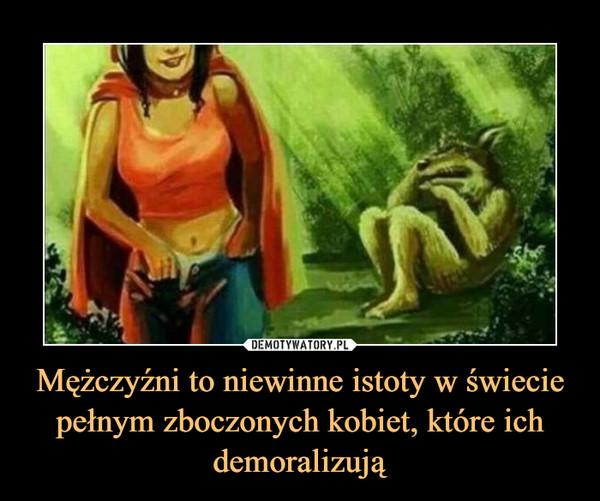 Mężczyźni to niewinne istoty w świecie pełnym zboczonych kobiet, które ich demoralizują –