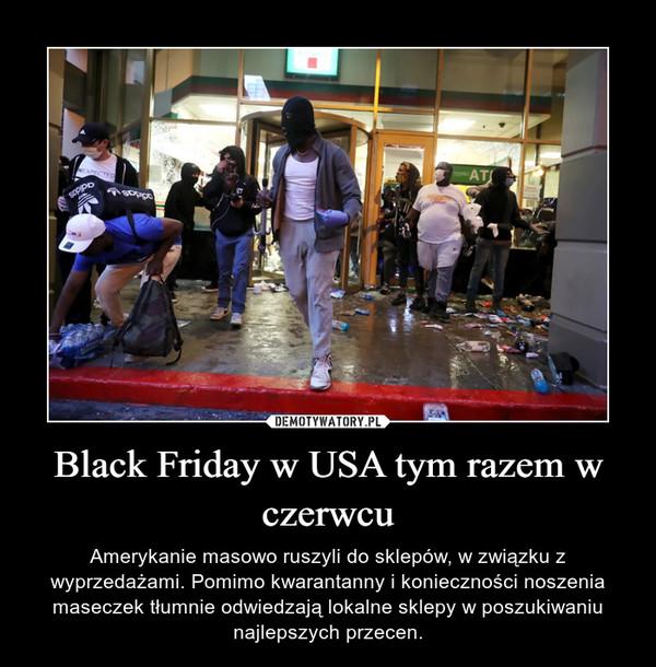 Black Friday w USA tym razem w czerwcu – Amerykanie masowo ruszyli do sklepów, w związku z wyprzedażami. Pomimo kwarantanny i konieczności noszenia maseczek tłumnie odwiedzają lokalne sklepy w poszukiwaniu najlepszych przecen.