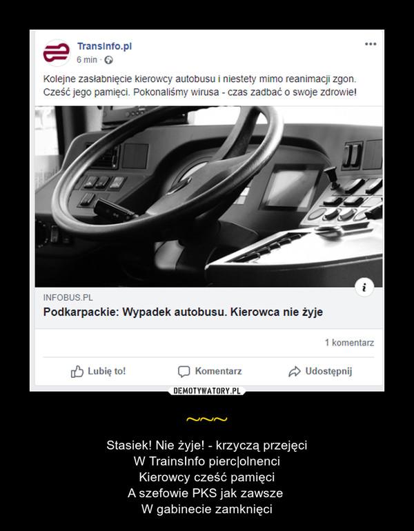 ~~~ – Stasiek! Nie żyje! - krzyczą przejęciW TrainsInfo pierc|olnenciKierowcy cześć pamięciA szefowie PKS jak zawsze W gabinecie zamknięci