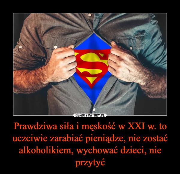 Prawdziwa siła i męskość w XXI w. to uczciwie zarabiać pieniądze, nie zostać alkoholikiem, wychować dzieci, nie przytyć –