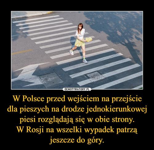 W Polsce przed wejściem na przejście dla pieszych na drodze jednokierunkowej piesi rozglądają się w obie strony. W Rosji na wszelki wypadek patrzą jeszcze do góry.