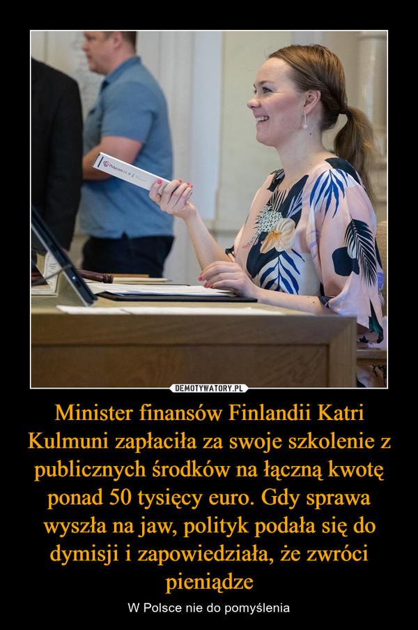 Minister finansów Finlandii Katri Kulmuni zapłaciła za swoje szkolenie z publicznych środków na łączną kwotę ponad 50 tysięcy euro. Gdy sprawa wyszła na jaw, polityk podała się do dymisji i zapowiedziała, że zwróci pieniądze – W Polsce nie do pomyślenia