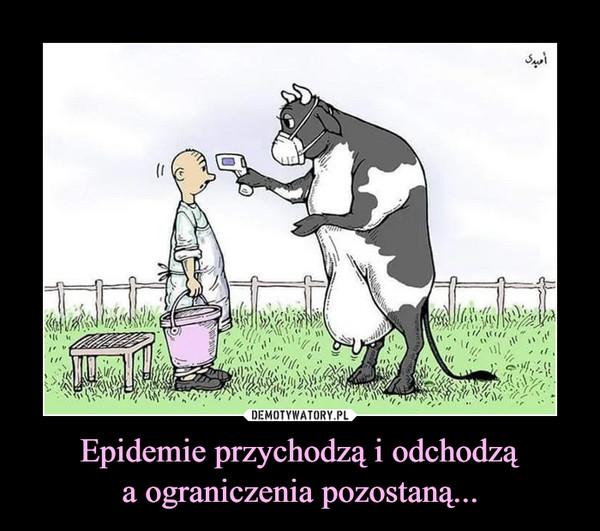 Epidemie przychodzą i odchodząa ograniczenia pozostaną... –