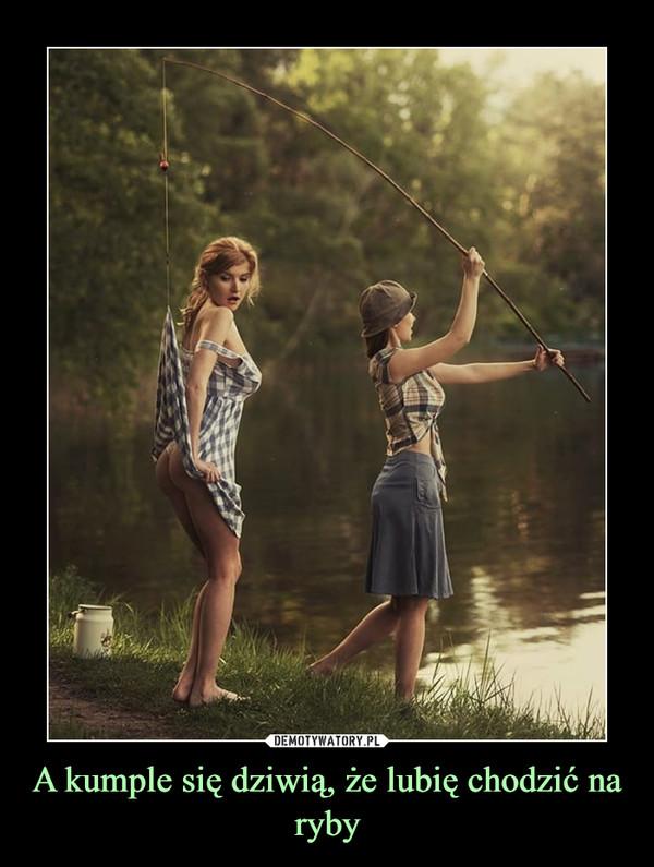 A kumple się dziwią, że lubię chodzić na ryby –