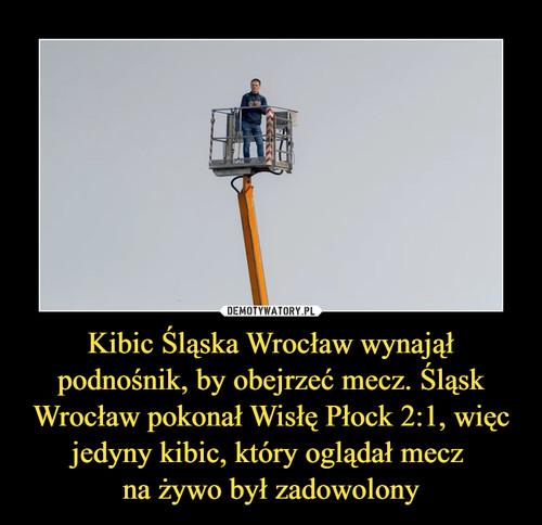 Kibic Śląska Wrocław wynajął podnośnik, by obejrzeć mecz. Śląsk Wrocław pokonał Wisłę Płock 2:1, więc jedyny kibic, który oglądał mecz  na żywo był zadowolony