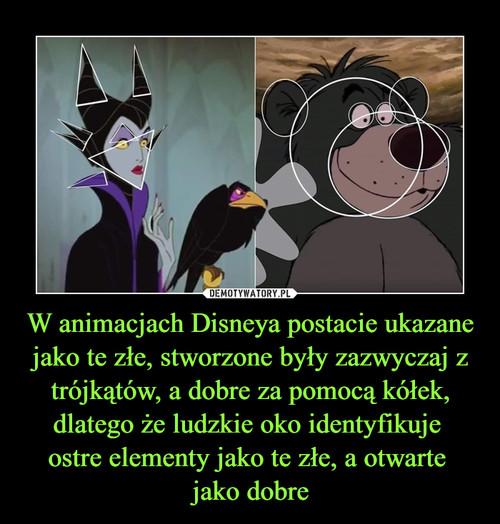 W animacjach Disneya postacie ukazane jako te złe, stworzone były zazwyczaj z trójkątów, a dobre za pomocą kółek, dlatego że ludzkie oko identyfikuje  ostre elementy jako te złe, a otwarte  jako dobre