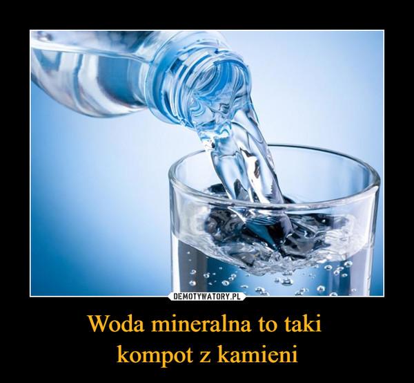 Woda mineralna to taki kompot z kamieni –
