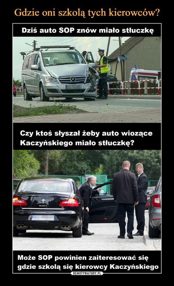 –  Dziś auto SOP znów miało stłuczkę Czy ktoś słyszał żeby auto wiozące Kaczyńskiego miało stłuczkę? Może SOP powinien zaiteresować się gdzie szkolą się kierowcy Kaczyńskiego