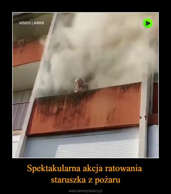Spektakularna akcja ratowania staruszka z pożaru –