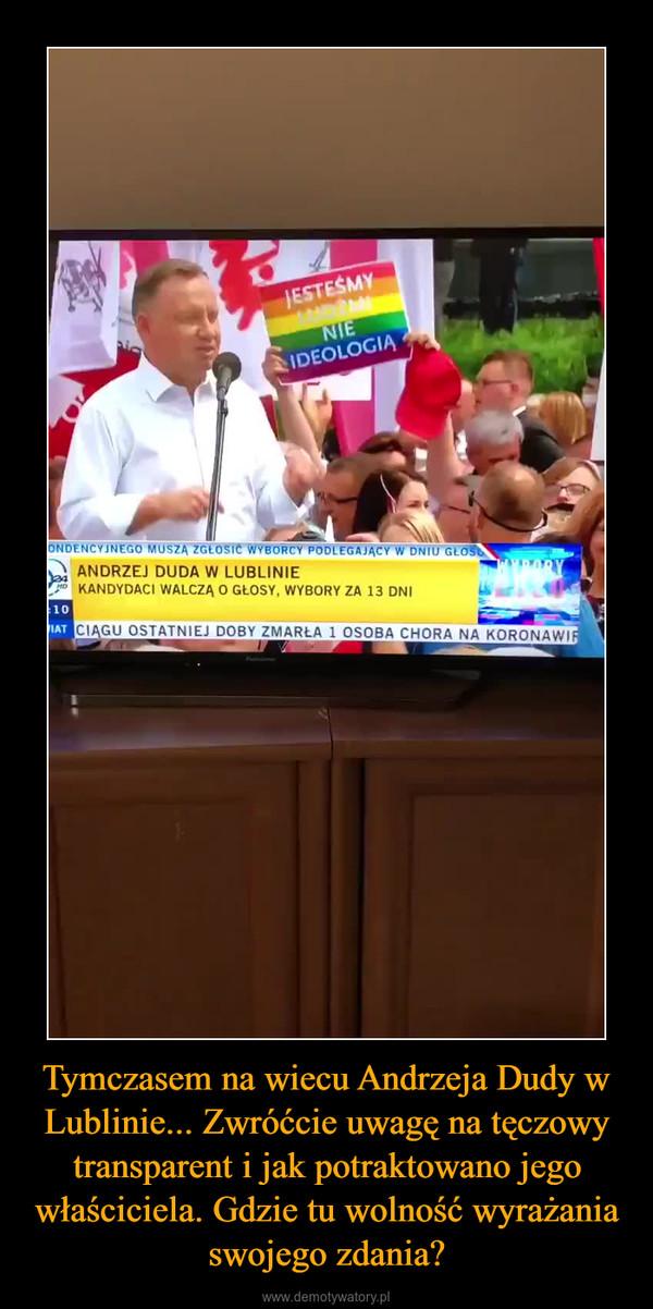 Tymczasem na wiecu Andrzeja Dudy w Lublinie... Zwróćcie uwagę na tęczowy transparent i jak potraktowano jego właściciela. Gdzie tu wolność wyrażania swojego zdania? –