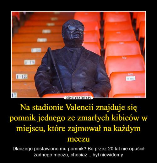 Na stadionie Valencii znajduje się pomnik jednego ze zmarłych kibiców w miejscu, które zajmował na każdym meczu