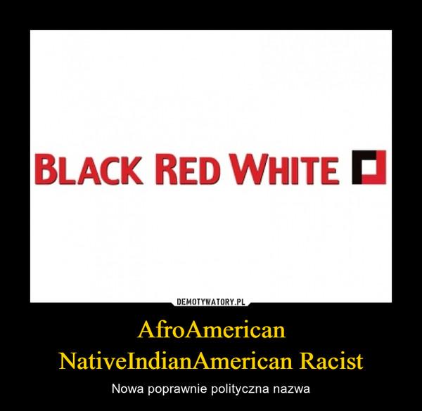 AfroAmerican NativeIndianAmerican Racist – Nowa poprawnie polityczna nazwa