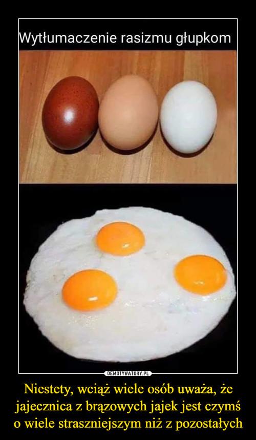 Niestety, wciąż wiele osób uważa, że jajecznica z brązowych jajek jest czymś o wiele straszniejszym niż z pozostałych
