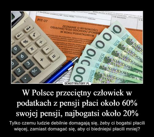 W Polsce przeciętny człowiek w podatkach z pensji płaci około 60% swojej pensji, najbogatsi około 20%