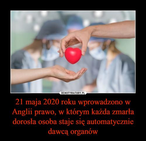 21 maja 2020 roku wprowadzono w Anglii prawo, w którym każda zmarła dorosła osoba staje się automatycznie dawcą organów