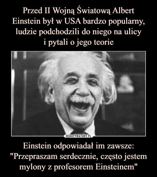 """Przed II Wojną Światową Albert Einstein był w USA bardzo popularny, ludzie podchodzili do niego na ulicy i pytali o jego teorie Einstein odpowiadał im zawsze: """"Przepraszam serdecznie, często jestem mylony z profesorem Einsteinem"""""""
