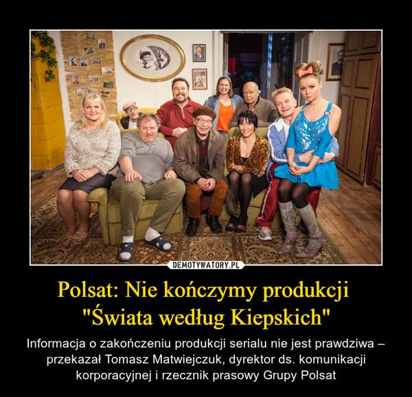 """Polsat: Nie kończymy produkcji """"Świata według Kiepskich"""" – Informacja o zakończeniu produkcji serialu nie jest prawdziwa – przekazał Tomasz Matwiejczuk, dyrektor ds. komunikacji korporacyjnej i rzecznik prasowy Grupy Polsat"""