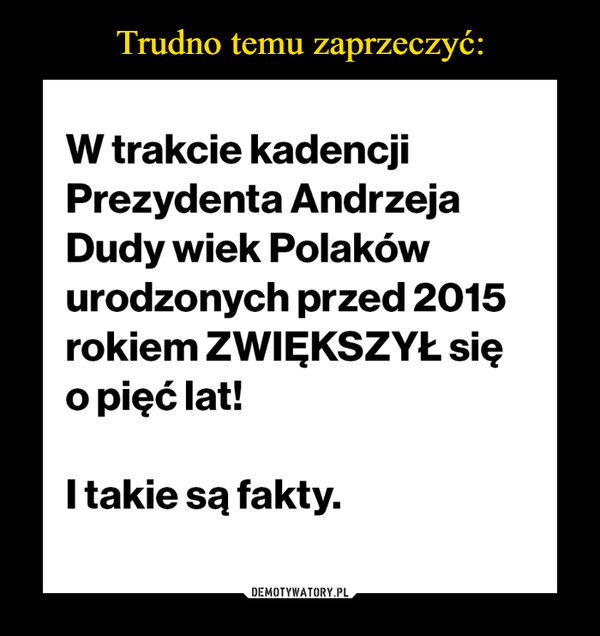 –  W trakcie kadencji Prezydenta Andrzeja Dudy wiek Polaków urodzonych przed 2015 rokiem ZWIĘKSZYŁ się o pięć lat! I takie są fakty.