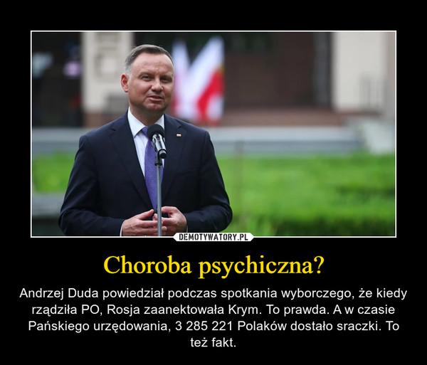 Choroba psychiczna? – Andrzej Duda powiedział podczas spotkania wyborczego, że kiedy rządziła PO, Rosja zaanektowała Krym. To prawda. A w czasie Pańskiego urzędowania, 3 285 221 Polaków dostało sraczki. To też fakt.