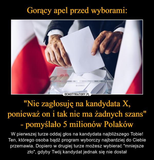 """""""Nie zagłosuję na kandydata X, ponieważ on i tak nie ma żadnych szans"""" - pomyślało 5 milionów Polaków – W pierwszej turze oddaj głos na kandydata najbliższego Tobie! Ten, którego osoba bądź program wyborczy najbardziej do Ciebie przemawia. Dopiero w drugiej turze możesz wybierać """"mniejsze zło"""", gdyby Twój kandydat jednak się nie dostał"""