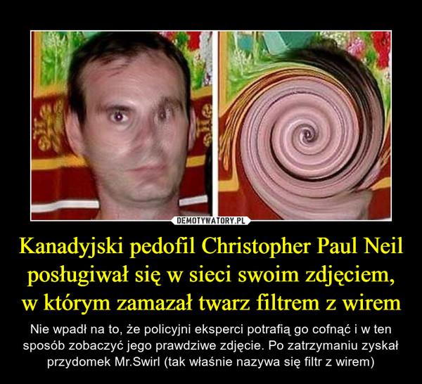 Kanadyjski pedofil Christopher Paul Neil posługiwał się w sieci swoim zdjęciem, w którym zamazał twarz filtrem z wirem – Nie wpadł na to, że policyjni eksperci potrafią go cofnąć i w ten sposób zobaczyć jego prawdziwe zdjęcie. Po zatrzymaniu zyskał przydomek Mr.Swirl (tak właśnie nazywa się filtr z wirem)