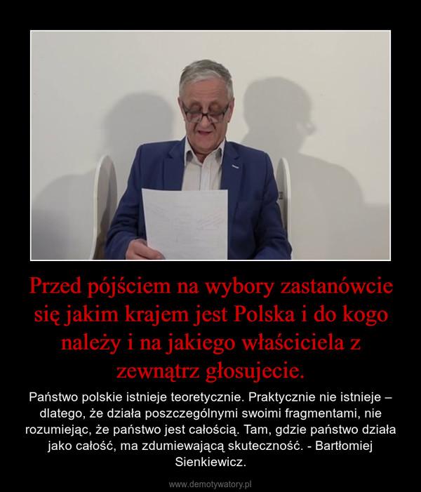 Przed pójściem na wybory zastanówcie się jakim krajem jest Polska i do kogo należy i na jakiego właściciela z zewnątrz głosujecie. – Państwo polskie istnieje teoretycznie. Praktycznie nie istnieje – dlatego, że działa poszczególnymi swoimi fragmentami, nie rozumiejąc, że państwo jest całością. Tam, gdzie państwo działa jako całość, ma zdumiewającą skuteczność. - Bartłomiej Sienkiewicz.