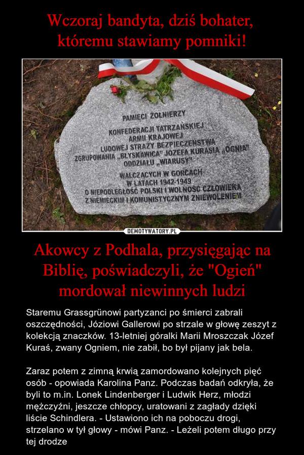 """Akowcy z Podhala, przysięgając na Biblię, poświadczyli, że """"Ogień"""" mordował niewinnych ludzi – Staremu Grassgrünowi partyzanci po śmierci zabrali oszczędności, Józiowi Gallerowi po strzale w głowę zeszyt z kolekcją znaczków. 13-letniej góralki Marii Mroszczak Józef Kuraś, zwany Ogniem, nie zabił, bo był pijany jak bela. Zaraz potem z zimną krwią zamordowano kolejnych pięć osób - opowiada Karolina Panz. Podczas badań odkryła, że byli to m.in. Lonek Lindenberger i Ludwik Herz, młodzi mężczyźni, jeszcze chłopcy, uratowani z zagłady dzięki liście Schindlera. - Ustawiono ich na poboczu drogi, strzelano w tył głowy - mówi Panz. - Leżeli potem długo przy tej drodze"""