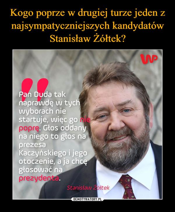 –  Pan Duda tak naprawdę w tych wyborach nie startuje, więc g% -. Głos oddany niego to głos na prezesa Kaczyńskiego i jego otoczenie, a ja chcę losować. na prezydenta Stanisław Ż.