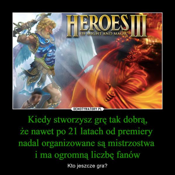 Kiedy stworzysz grę tak dobrą,że nawet po 21 latach od premiery nadal organizowane są mistrzostwa i ma ogromną liczbę fanów – Kto jeszcze gra? Heroes III