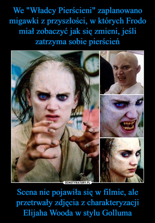 """We """"Władcy Pierścieni"""" zaplanowano migawki z przyszłości, w których Frodo miał zobaczyć jak się zmieni, jeśli zatrzyma sobie pierścień Scena nie pojawiła się w filmie, ale przetrwały zdjęcia z charakteryzacji Elijaha Wooda w stylu Golluma"""