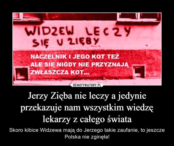 Jerzy Zięba nie leczy a jedynie przekazuje nam wszystkim wiedzę lekarzy z całego świata – Skoro kibice Widzewa mają do Jerzego takie zaufanie, to jeszcze Polska nie zginęła!