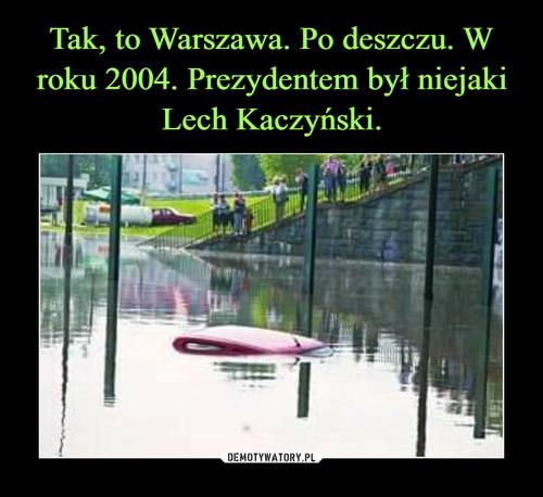 Tak, to Warszawa. Po deszczu. W roku 2004. Prezydentem był niejaki Lech Kaczyński.