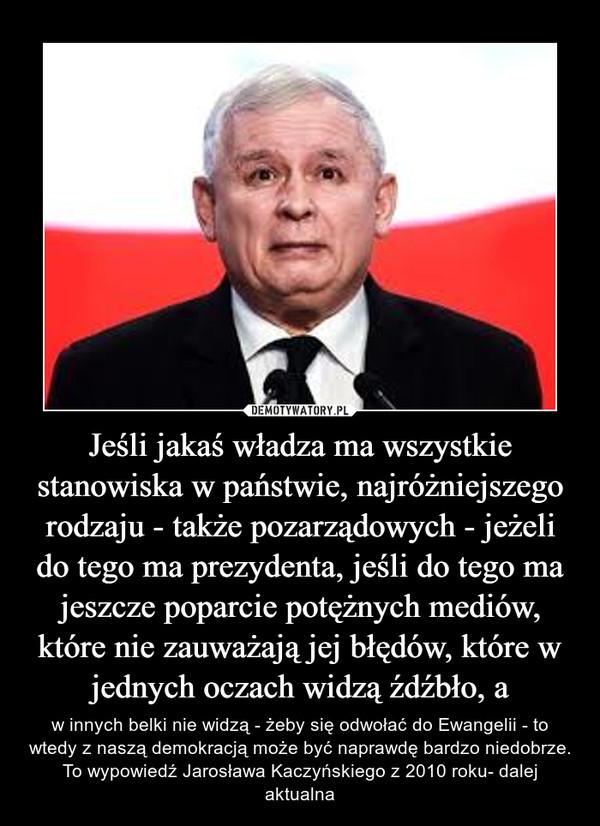 Jeśli jakaś władza ma wszystkie stanowiska w państwie, najróżniejszego rodzaju - także pozarządowych - jeżeli do tego ma prezydenta, jeśli do tego ma jeszcze poparcie potężnych mediów, które nie zauważają jej błędów, które w jednych oczach widzą źdźbło, a – w innych belki nie widzą - żeby się odwołać do Ewangelii - to wtedy z naszą demokracją może być naprawdę bardzo niedobrze. To wypowiedź Jarosława Kaczyńskiego z 2010 roku- dalej aktualna