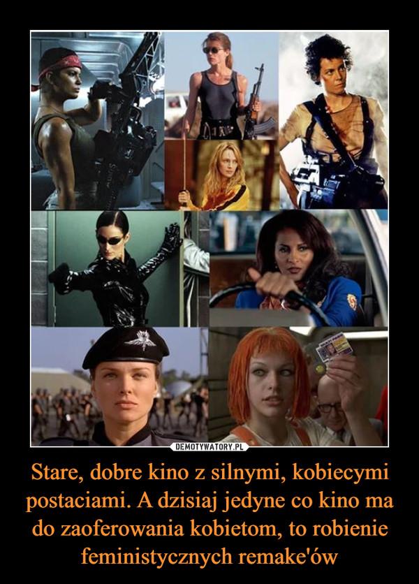 Stare, dobre kino z silnymi, kobiecymi postaciami. A dzisiaj jedyne co kino ma do zaoferowania kobietom, to robienie feministycznych remake'ów –