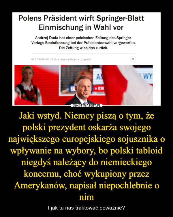 Jaki wstyd. Niemcy piszą o tym, że polski prezydent oskarża swojego największego europejskiego sojusznika o wpływanie na wybory, bo polski tabloid niegdyś należący do niemieckiego koncernu, choć wykupiony przez Amerykanów, napisał niepochlebnie o nim – I jak tu nas traktować poważnie?