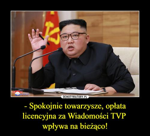 - Spokojnie towarzysze, opłata licencyjna za Wiadomości TVP  wpływa na bieżąco!