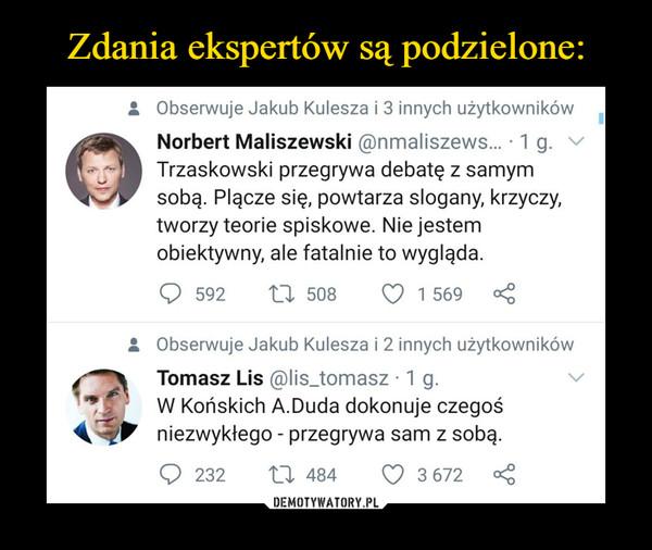 –  • Obserwuje Jakub Kulesza i 3 innych użytkowników a Norbert Maliszewski ®nmaliszews... • 1 g. \b/ Trzaskowski przegrywa debatę z samym sobą. Plącze się, powtarza slogany, krzyczy, tworzy teorie spiskowe. Nie jestem obiektywny, ale fatalnie to wygląda. Q 592 tj. 508 U 1 569 st: • Obserwuje Jakub Kulesza i 2 innych użytkowników a Tomasz Lis @lis_tomasz • 1 g. W Końskich A.Duda dokonuje czegoś niezwykłego - przegrywa sam z sobą.