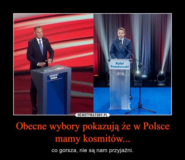 Obecne wybory pokazują że w Polsce mamy kosmitów... – co gorsza, nie są nam przyjaźni.
