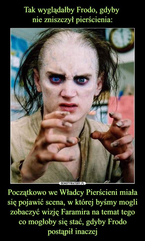 Tak wyglądałby Frodo, gdyby  nie zniszczył pierścienia: Początkowo we Władcy Pierścieni miała się pojawić scena, w której byśmy mogli zobaczyć wizję Faramira na temat tego co mogłoby się stać, gdyby Frodo postąpił inaczej