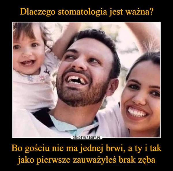 Bo gościu nie ma jednej brwi, a ty i tak jako pierwsze zauważyłeś brak zęba –