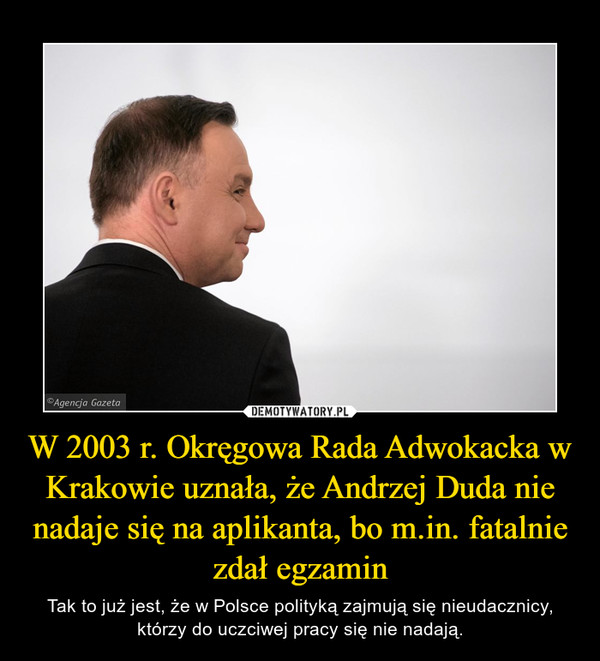 W 2003 r. Okręgowa Rada Adwokacka w Krakowie uznała, że Andrzej Duda nie nadaje się na aplikanta, bo m.in. fatalnie zdał egzamin – Tak to już jest, że w Polsce polityką zajmują się nieudacznicy, którzy do uczciwej pracy się nie nadają.